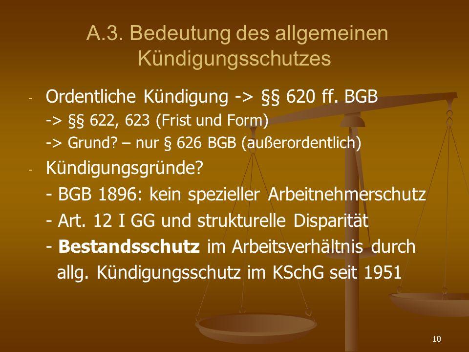 10 A.3. Bedeutung des allgemeinen Kündigungsschutzes - - Ordentliche Kündigung -> §§ 620 ff. BGB -> §§ 622, 623 (Frist und Form) -> Grund? – nur § 626