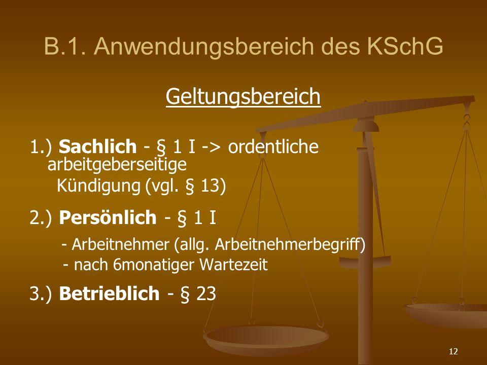 12 B.1. Anwendungsbereich des KSchG Geltungsbereich 1.) Sachlich - § 1 I -> ordentliche arbeitgeberseitige Kündigung (vgl. § 13) 2.) Persönlich - § 1
