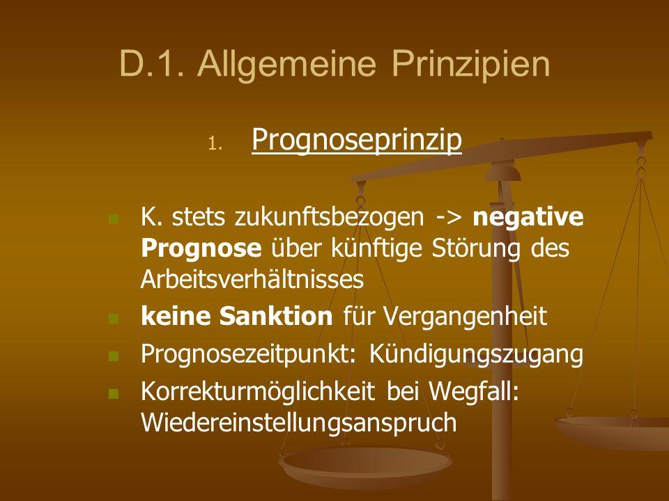 D.1. Allgemeine Prinzipien 1. 1. Prognoseprinzip K. stets zukunftsbezogen -> negative Prognose über künftige Störung des Arbeitsverhältnisses keine Sa