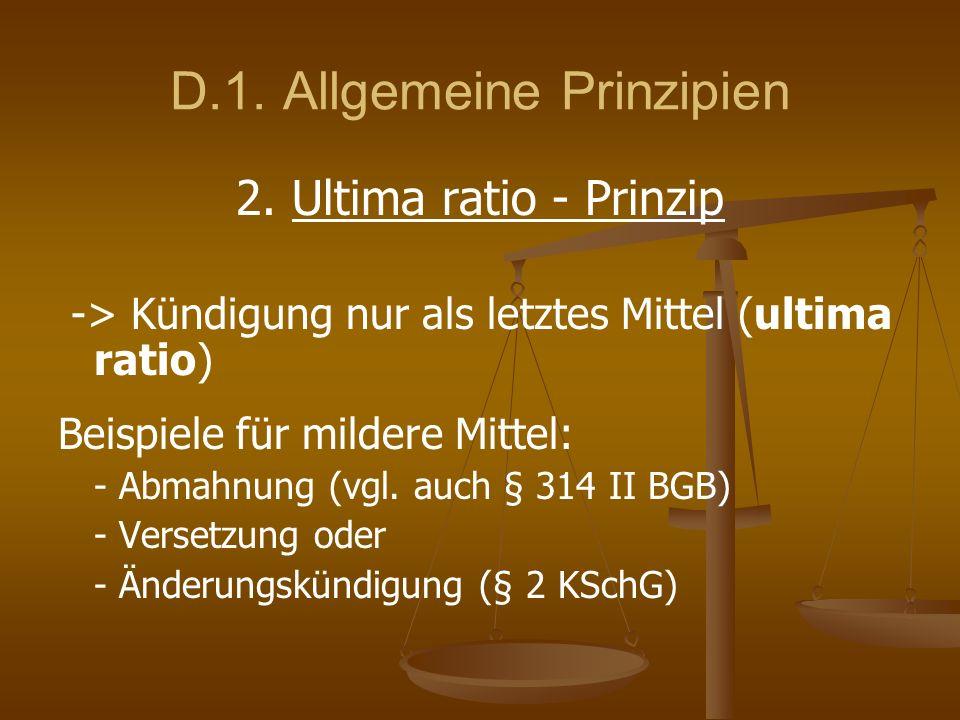 D.1. Allgemeine Prinzipien 2. Ultima ratio - Prinzip -> Kündigung nur als letztes Mittel (ultima ratio) Beispiele für mildere Mittel: - Abmahnung (vgl