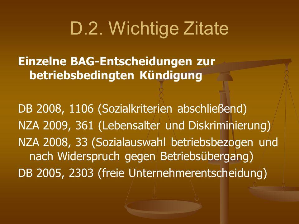 D.2. Wichtige Zitate Einzelne BAG-Entscheidungen zur betriebsbedingten Kündigung DB 2008, 1106 (Sozialkriterien abschließend) NZA 2009, 361 (Lebensalt