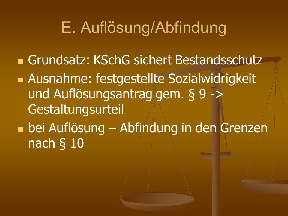 E. Auflösung/Abfindung Grundsatz: KSchG sichert Bestandsschutz Ausnahme: festgestellte Sozialwidrigkeit und Auflösungsantrag gem. § 9 -> Gestaltungsur