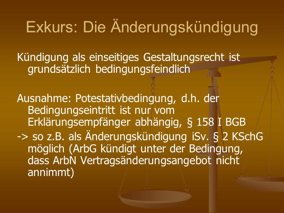 Exkurs: Die Änderungskündigung Kündigung als einseitiges Gestaltungsrecht ist grundsätzlich bedingungsfeindlich Ausnahme: Potestativbedingung, d.h. de