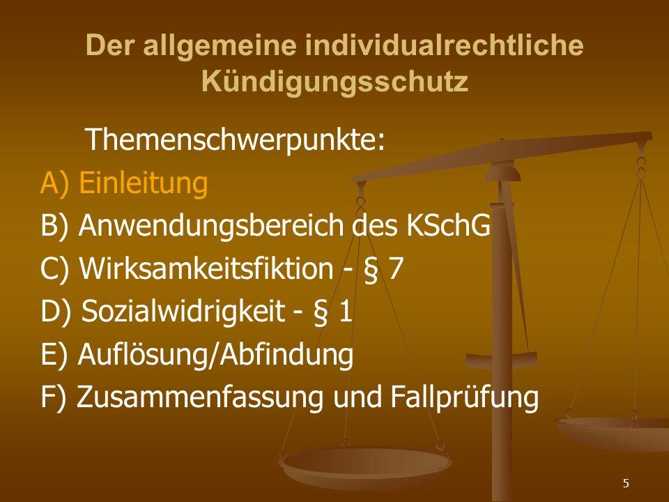Der allgemeine individualrechtliche Kündigungsschutz A) Einleitung B) Anwendungsbereich des KSchG C) Wirksamkeitsfiktion § 7 D) Sozialwidrigkeit - § 1 E) Auflösung/Abfindung F) Zusammenfassung und Fallprüfung