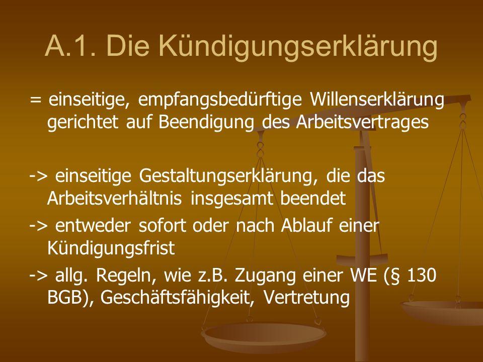 A.1. Die Kündigungserklärung = einseitige, empfangsbedürftige Willenserklärung gerichtet auf Beendigung des Arbeitsvertrages -> einseitige Gestaltungs