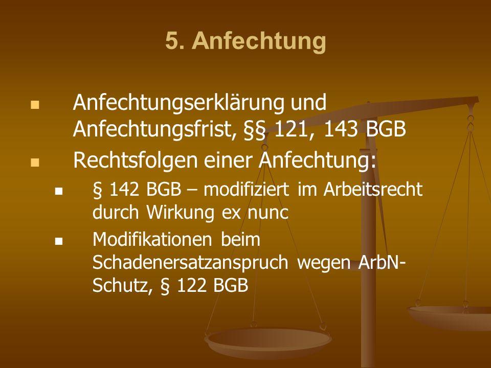 5. Anfechtung Anfechtungserklärung und Anfechtungsfrist, §§ 121, 143 BGB Rechtsfolgen einer Anfechtung: § 142 BGB – modifiziert im Arbeitsrecht durch