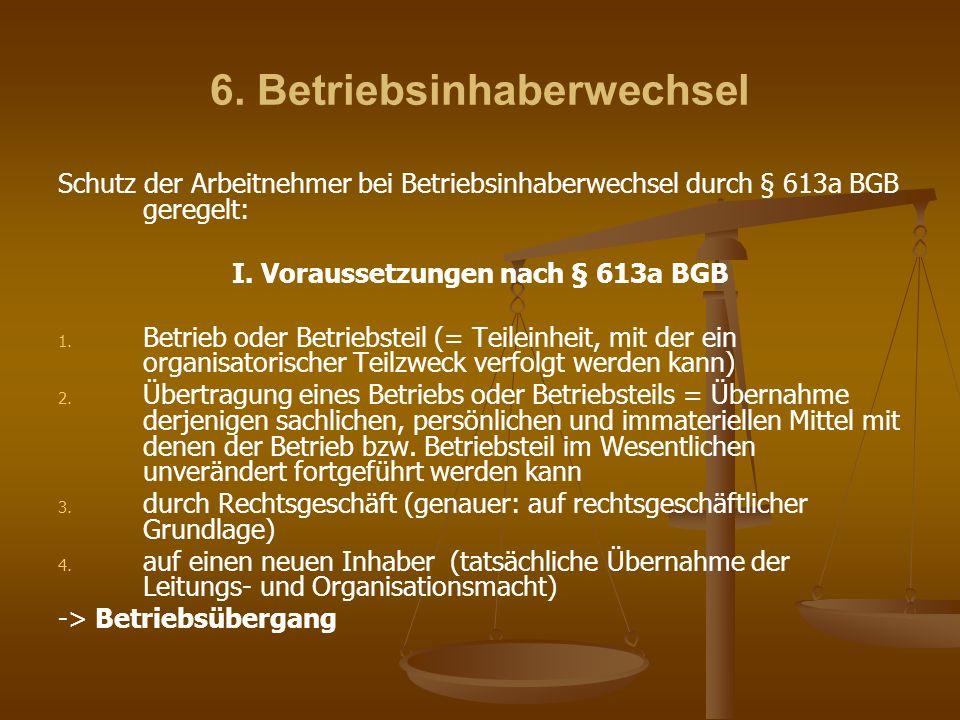 6. Betriebsinhaberwechsel Schutz der Arbeitnehmer bei Betriebsinhaberwechsel durch § 613a BGB geregelt: I. Voraussetzungen nach § 613a BGB 1. 1. Betri