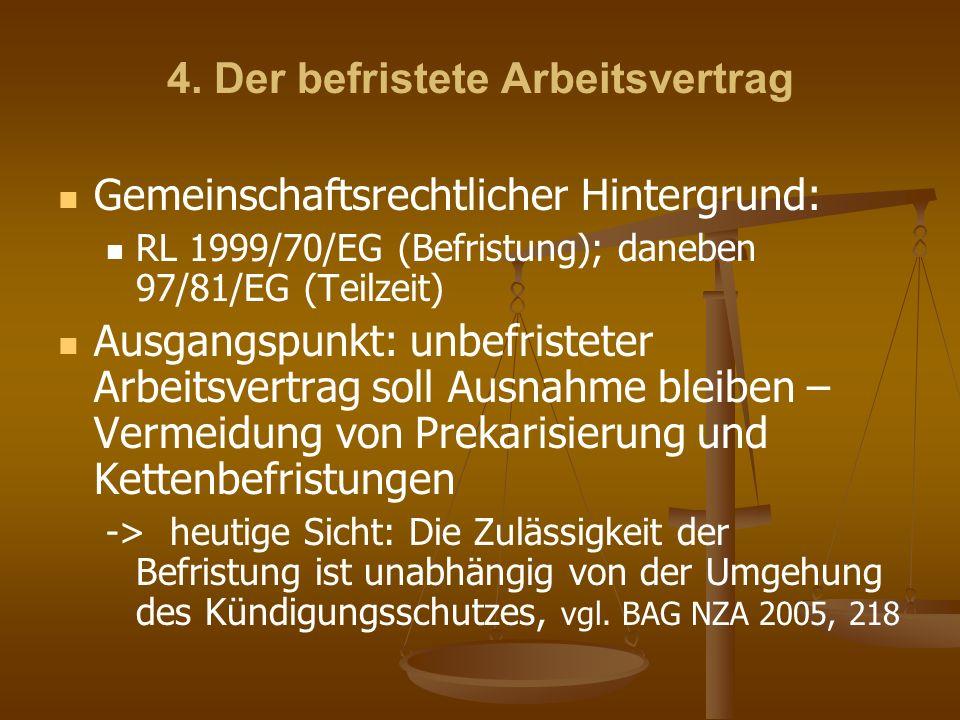 4. Der befristete Arbeitsvertrag Gemeinschaftsrechtlicher Hintergrund: RL 1999/70/EG (Befristung); daneben 97/81/EG (Teilzeit) Ausgangspunkt: unbefris
