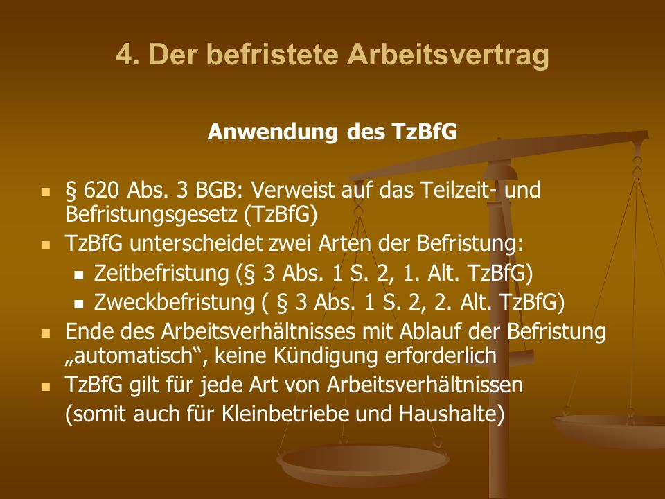 4. Der befristete Arbeitsvertrag Anwendung des TzBfG § 620 Abs. 3 BGB: Verweist auf das Teilzeit- und Befristungsgesetz (TzBfG) TzBfG unterscheidet zw