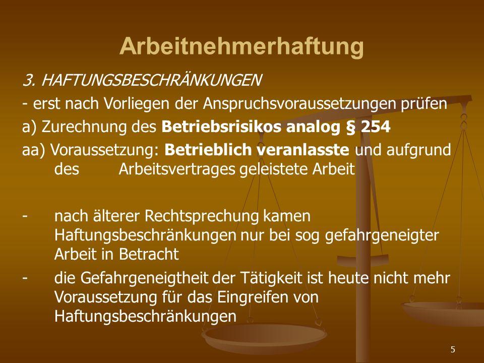 5 Arbeitnehmerhaftung 3. HAFTUNGSBESCHRÄNKUNGEN - erst nach Vorliegen der Anspruchsvoraussetzungen prüfen a) Zurechnung des Betriebsrisikos analog § 2