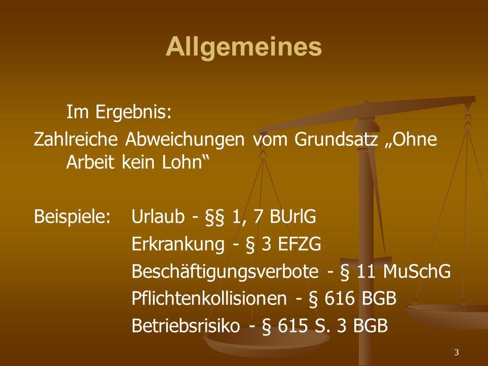 3 Allgemeines Im Ergebnis: Zahlreiche Abweichungen vom Grundsatz Ohne Arbeit kein Lohn Beispiele:Urlaub - §§ 1, 7 BUrlG Erkrankung - § 3 EFZG Beschäftigungsverbote - § 11 MuSchG Pflichtenkollisionen - § 616 BGB Betriebsrisiko - § 615 S.