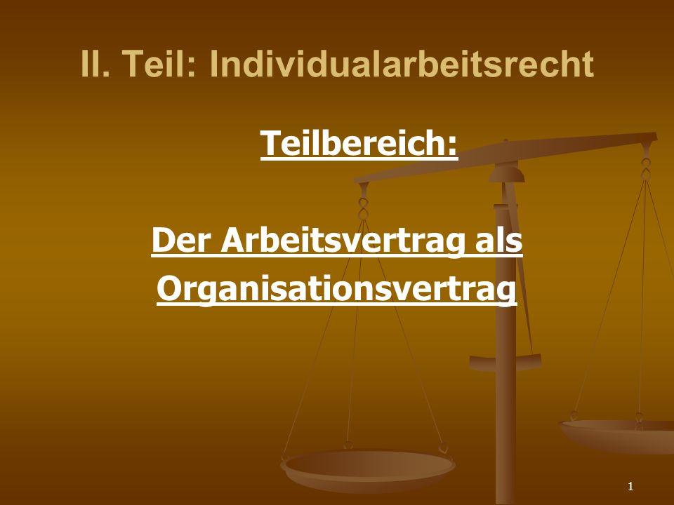 1 II. Teil: Individualarbeitsrecht Teilbereich: Der Arbeitsvertrag als Organisationsvertrag