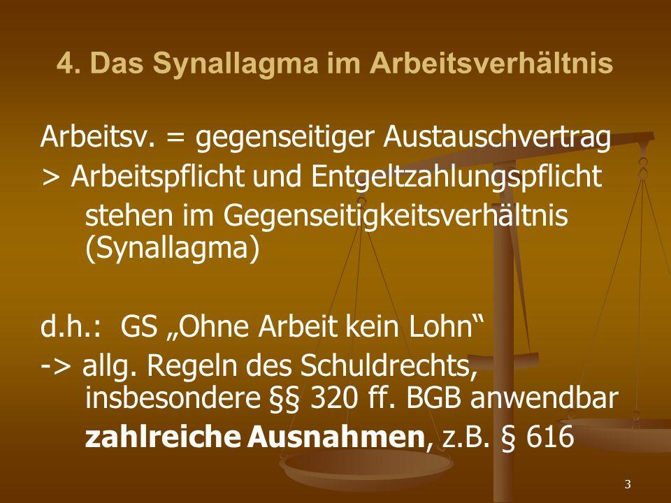 3 4. Das Synallagma im Arbeitsverhältnis Arbeitsv. = gegenseitiger Austauschvertrag > Arbeitspflicht und Entgeltzahlungspflicht stehen im Gegenseitigk