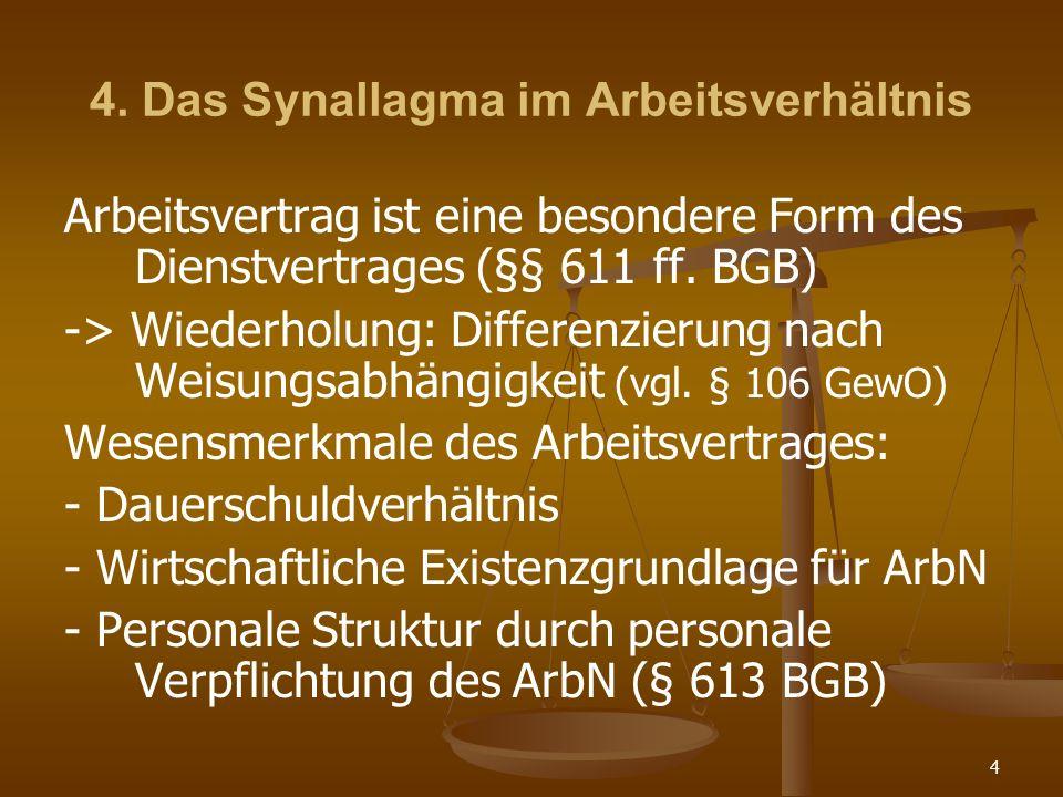 4 4. Das Synallagma im Arbeitsverhältnis Arbeitsvertrag ist eine besondere Form des Dienstvertrages (§§ 611 ff. BGB) -> Wiederholung: Differenzierung