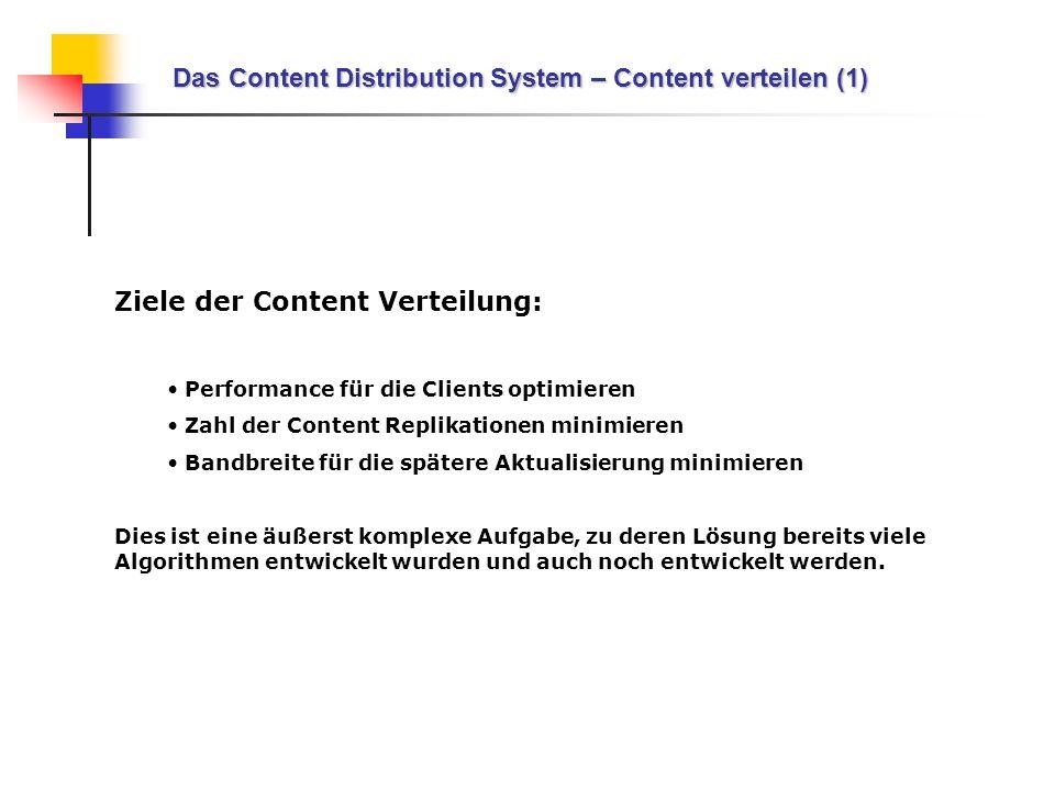 Das Content Distribution System – Content verteilen (1) Ziele der Content Verteilung: Performance für die Clients optimieren Zahl der Content Replikat