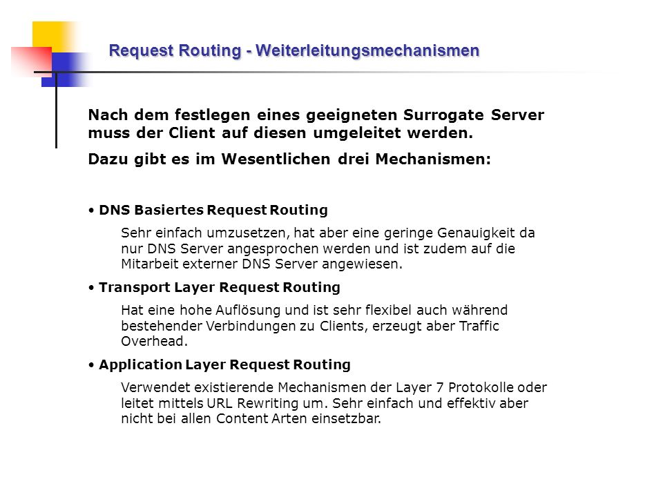 Request Routing - Weiterleitungsmechanismen Nach dem festlegen eines geeigneten Surrogate Server muss der Client auf diesen umgeleitet werden. Dazu gi