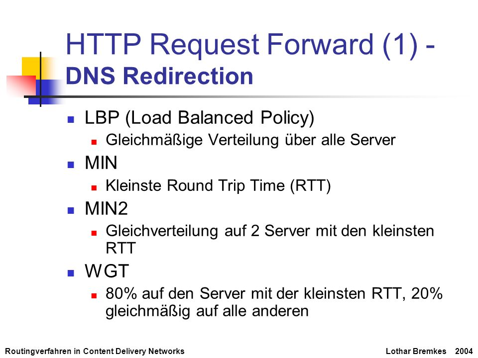 Routingverfahren in Content Delivery NetworksLothar Bremkes 2004 Strategien zur Umleitung von Anfragen Statisches Set von Servern Gleichverteilung Load-Aware Server Set Abschätzung der Auslastung Dynamisches Server Set Anpassen der anzahl der Kopien