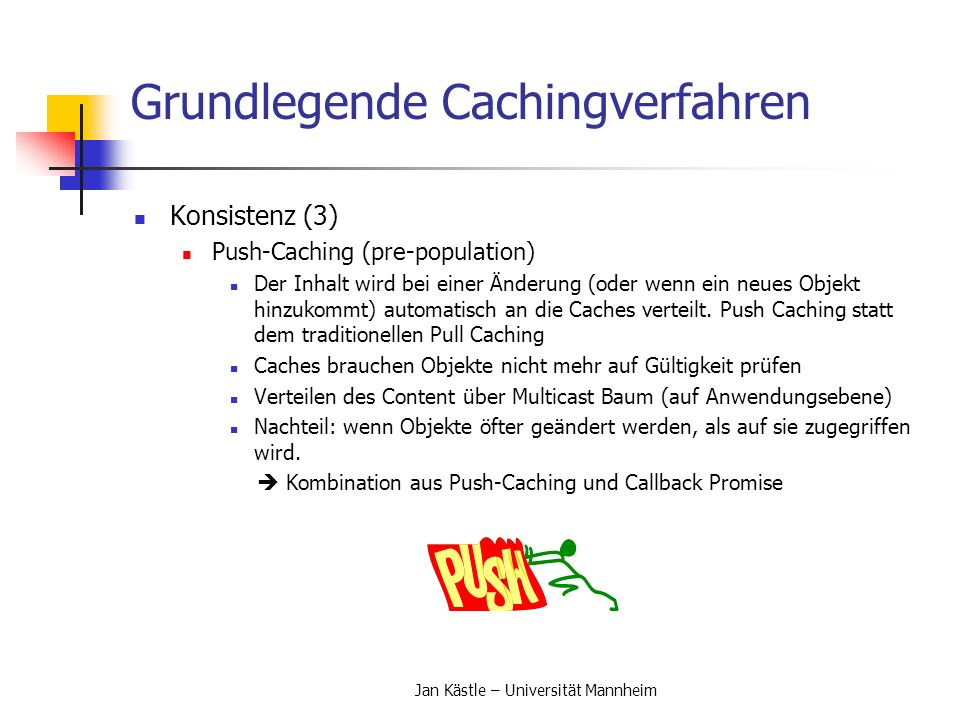 Jan Kästle – Universität Mannheim Grundlegende Cachingverfahren Konsistenz (3) Push-Caching (pre-population) Der Inhalt wird bei einer Änderung (oder