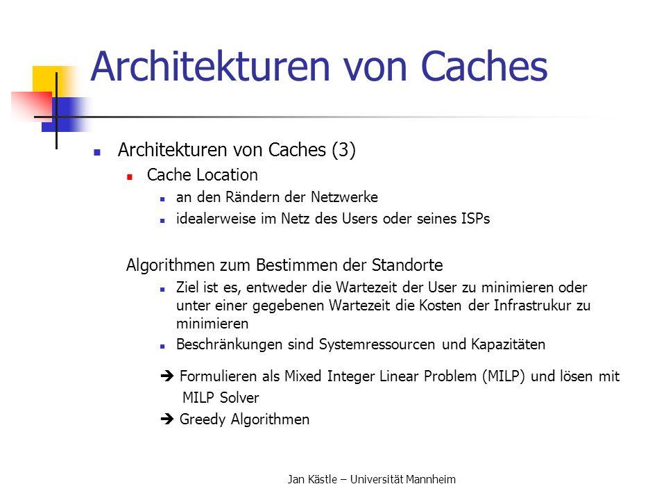 Jan Kästle – Universität Mannheim Architekturen von Caches Architekturen von Caches (3) Cache Location an den Rändern der Netzwerke idealerweise im Ne