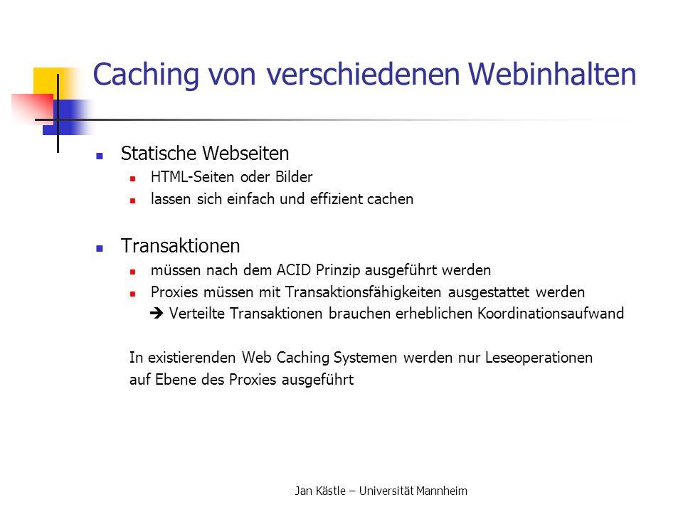 Jan Kästle – Universität Mannheim Architekturen von Caches Architekturen von Caches (2) Verteiltes Caching Caches arbeiten auf derselben Ebene zusammen Caches befinden sich alle an den Rändern der Netzwerke Kommunikation mit dem Inter Cache Protocol (ICP) Durch Koordination kommt es zum Kommunikationsoverhead Hash-basiertes Cachen Zusammenfassung (digest) oder Content Directory ICP