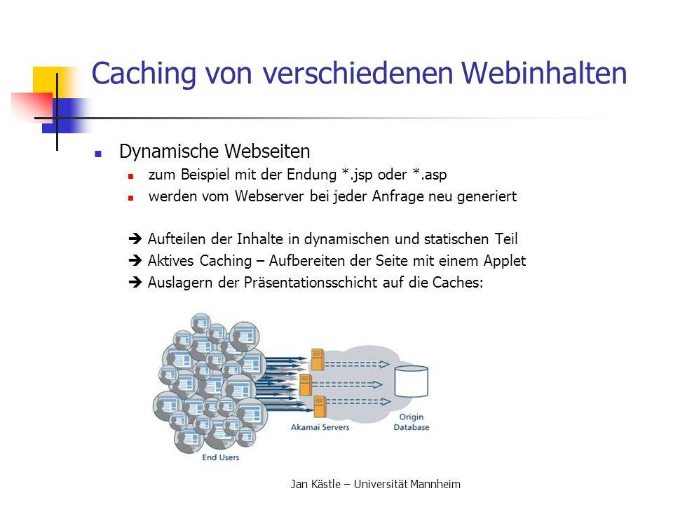 Jan Kästle – Universität Mannheim Architekturen von Caches Architekturen von Caches (2) Hierarchisches Cachen Caches sind in Form einer Baumstrukur aufgebaut Einfache Struktur, geringer Koordinationsaufwand Nachteile: - Jede Ebene von Caches vergrößert das Delay - Auf verschiedenen Ebenen werden identische Kopien der Objekte gespeichert - Caches die nahe der Wurzel liegen können leicht zu Engpässen werden