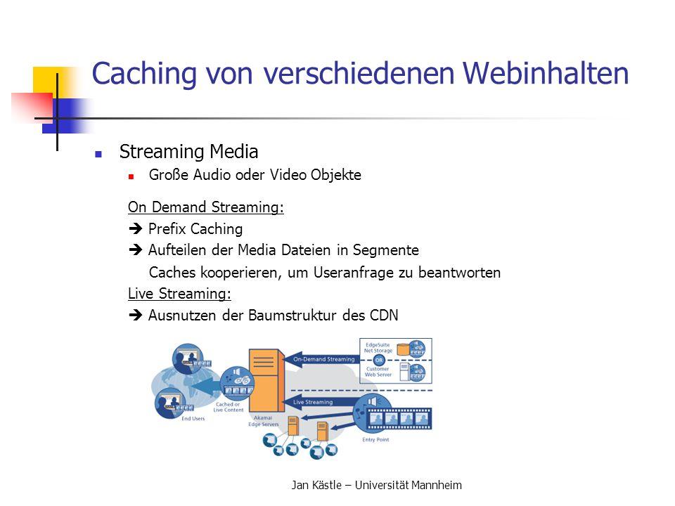 Jan Kästle – Universität Mannheim Architekturen von Caches Architekturen von Caches (3) Cache Location an den Rändern der Netzwerke idealerweise im Netz des Users oder seines ISPs Algorithmen zum Bestimmen der Standorte Ziel ist es, entweder die Wartezeit der User zu minimieren oder unter einer gegebenen Wartezeit die Kosten der Infrastrukur zu minimieren Beschränkungen sind Systemressourcen und Kapazitäten Formulieren als Mixed Integer Linear Problem (MILP) und lösen mit MILP Solver Greedy Algorithmen