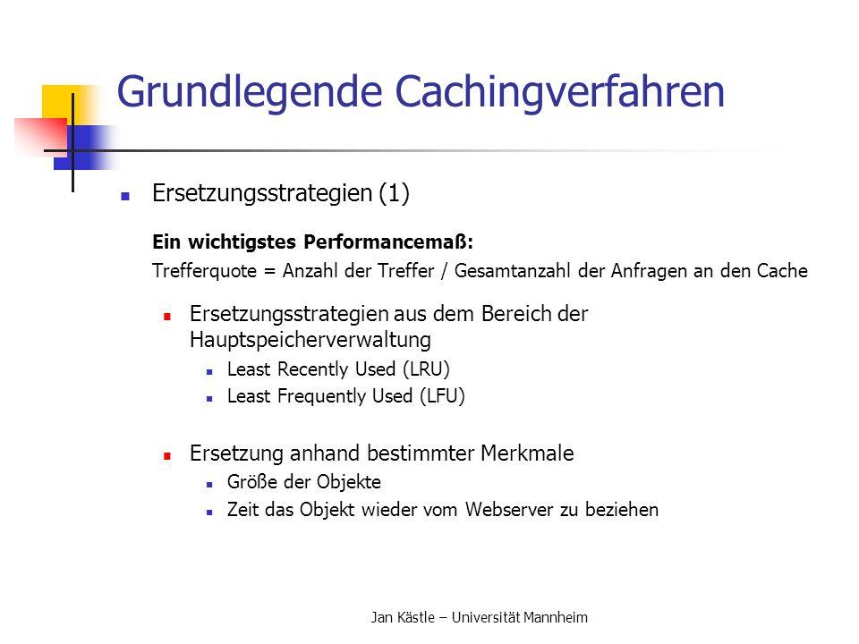 Jan Kästle – Universität Mannheim Grundlegende Cachingverfahren Ersetzungsstrategien (2) Fortgeschrittenere Ersetzungsstrategien beruhen auf Simulationen, um Effizienz zu steigern Abwandlung des LRU Algorithmus, der die Größe miteinbezieht: Size Adjusted LRU (SLRU) Idee: Große Objekte auf die länger nicht zugegriffen wurde beim Ersetzen vorziehen.