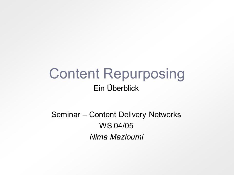Content Repurposing Ein Überblick Seminar – Content Delivery Networks WS 04/05 Nima Mazloumi