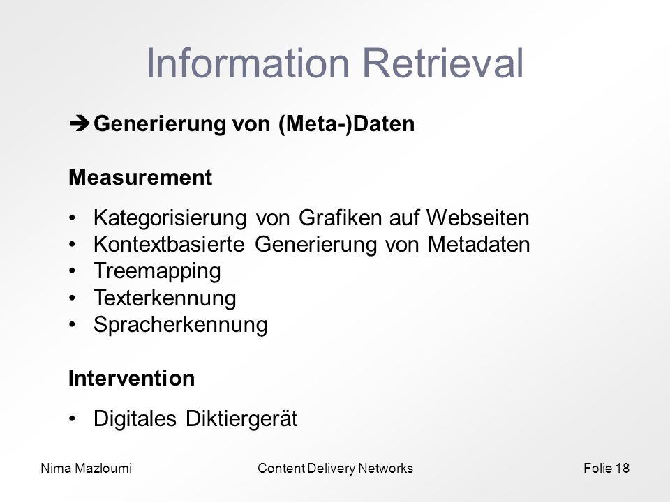 Nima MazloumiContent Delivery NetworksFolie 18 Information Retrieval Generierung von (Meta-)Daten Measurement Kategorisierung von Grafiken auf Webseiten Kontextbasierte Generierung von Metadaten Treemapping Texterkennung Spracherkennung Intervention Digitales Diktiergerät