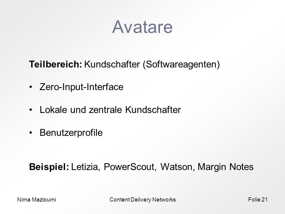Nima MazloumiContent Delivery NetworksFolie 21 Avatare Teilbereich: Kundschafter (Softwareagenten) Zero-Input-Interface Lokale und zentrale Kundschafter Benutzerprofile Beispiel: Letizia, PowerScout, Watson, Margin Notes