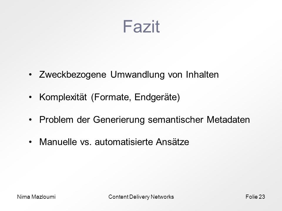 Nima MazloumiContent Delivery NetworksFolie 23 Fazit Zweckbezogene Umwandlung von Inhalten Komplexität (Formate, Endgeräte) Problem der Generierung semantischer Metadaten Manuelle vs.