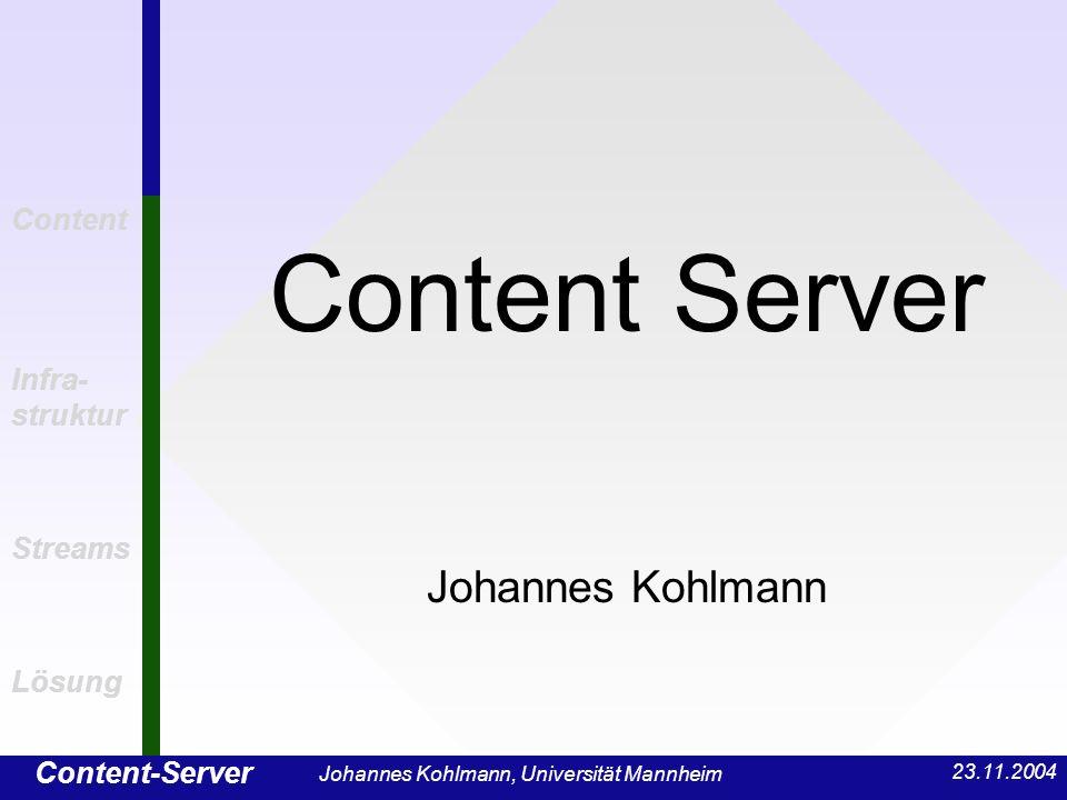 Content-Server Content Infra- struktur Streams Lösung 23.11.2004 Johannes Kohlmann, Universität Mannheim Herausforderung an Content-Server Harte Belastung Große Datenmengen: Bsp.