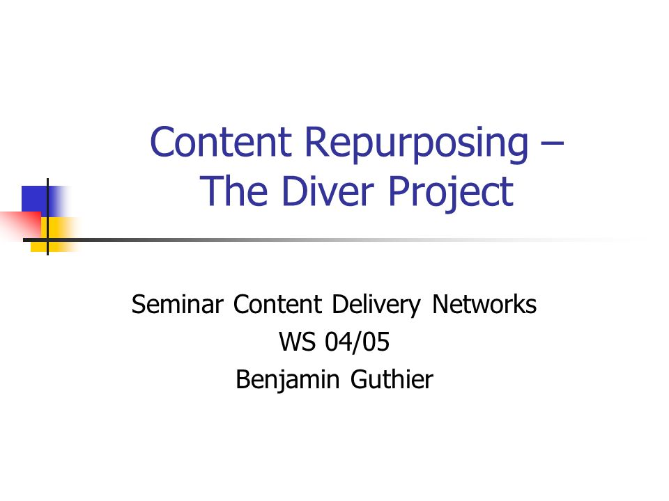 Content Repurposing – The Diver Project Seminar Content Delivery Networks WS 04/05 Benjamin Guthier