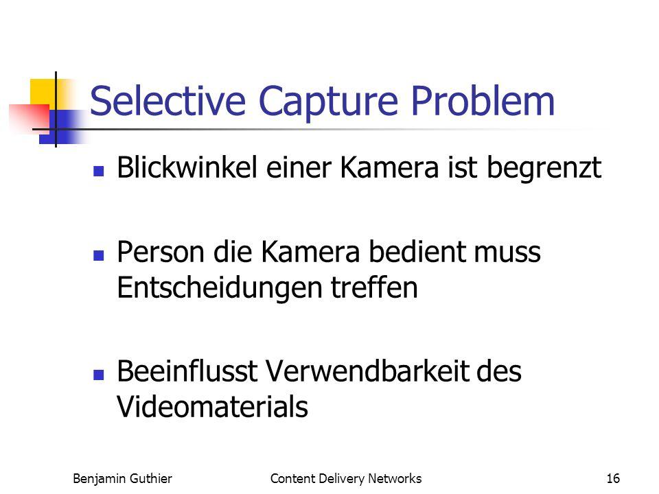 Benjamin GuthierContent Delivery Networks16 Selective Capture Problem Blickwinkel einer Kamera ist begrenzt Person die Kamera bedient muss Entscheidungen treffen Beeinflusst Verwendbarkeit des Videomaterials