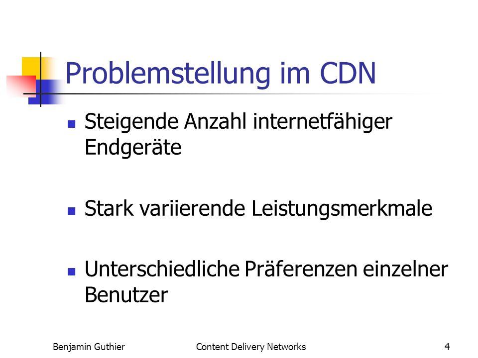 Benjamin GuthierContent Delivery Networks4 Problemstellung im CDN Steigende Anzahl internetfähiger Endgeräte Stark variierende Leistungsmerkmale Unterschiedliche Präferenzen einzelner Benutzer