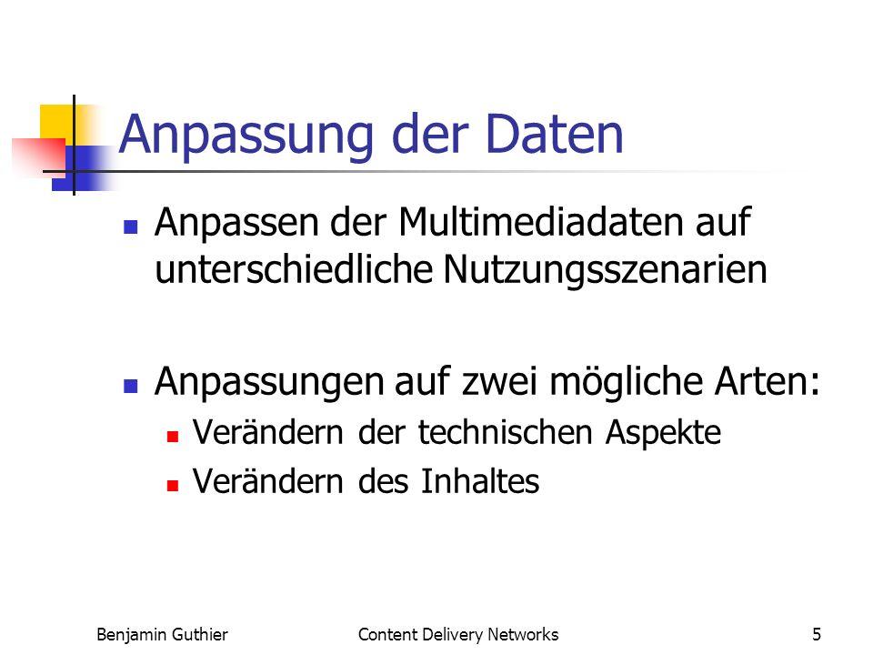 Benjamin GuthierContent Delivery Networks5 Anpassung der Daten Anpassen der Multimediadaten auf unterschiedliche Nutzungsszenarien Anpassungen auf zwei mögliche Arten: Verändern der technischen Aspekte Verändern des Inhaltes