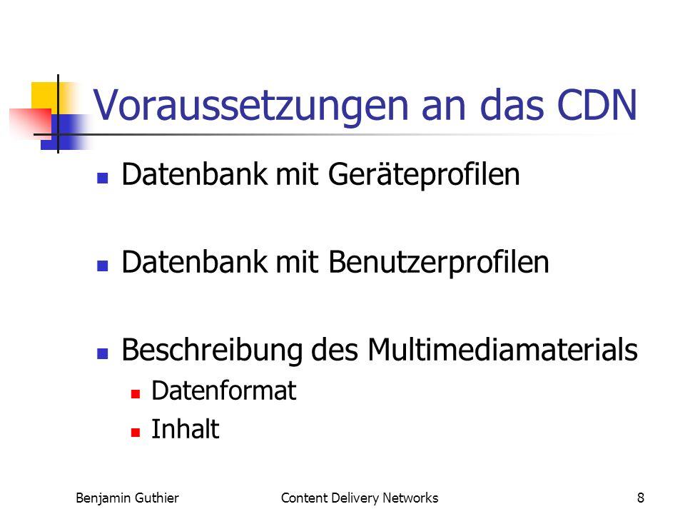 Benjamin GuthierContent Delivery Networks8 Voraussetzungen an das CDN Datenbank mit Geräteprofilen Datenbank mit Benutzerprofilen Beschreibung des Multimediamaterials Datenformat Inhalt