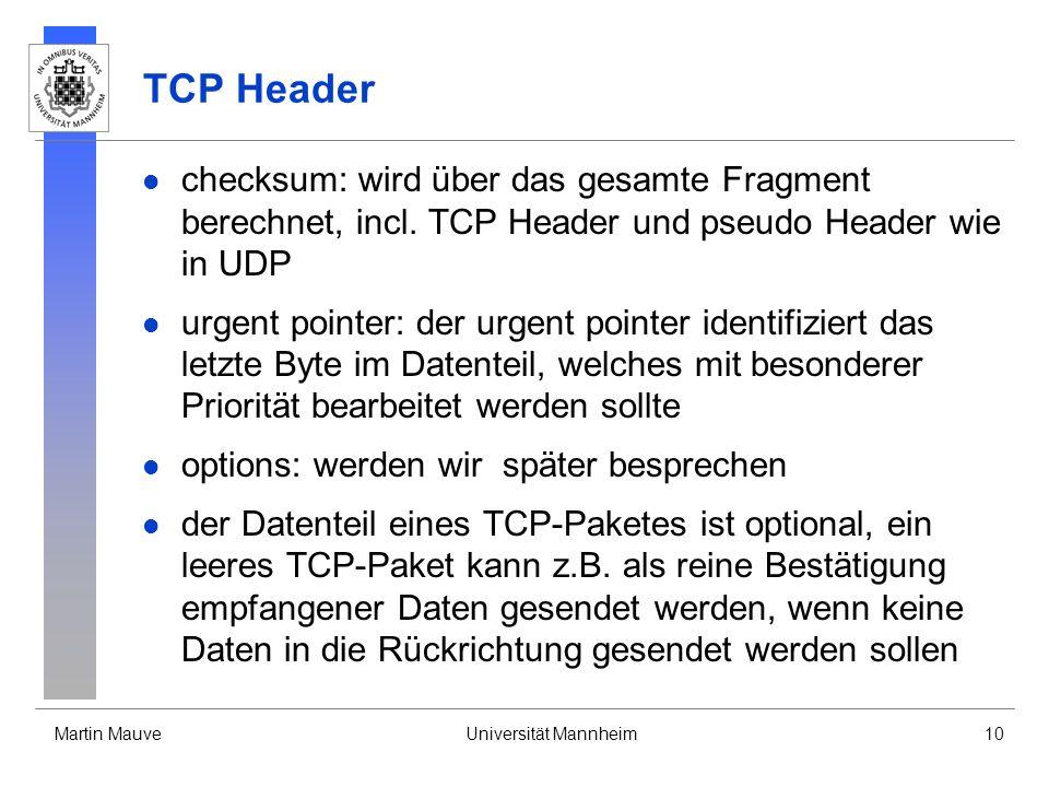Martin MauveUniversität Mannheim10 TCP Header checksum: wird über das gesamte Fragment berechnet, incl. TCP Header und pseudo Header wie in UDP urgent