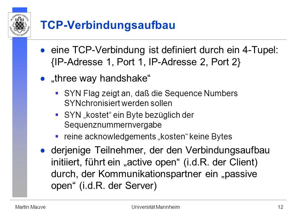 Martin MauveUniversität Mannheim12 TCP-Verbindungsaufbau eine TCP-Verbindung ist definiert durch ein 4-Tupel: {IP-Adresse 1, Port 1, IP-Adresse 2, Port 2} three way handshake SYN Flag zeigt an, daß die Sequence Numbers SYNchronisiert werden sollen SYN kostet ein Byte bezüglich der Sequenznummernvergabe reine acknowledgements kosten keine Bytes derjenige Teilnehmer, der den Verbindungsaufbau initiiert, führt ein active open (i.d.R.