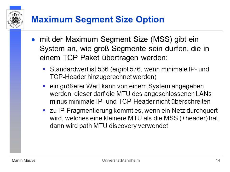 Martin MauveUniversität Mannheim14 Maximum Segment Size Option mit der Maximum Segment Size (MSS) gibt ein System an, wie groß Segmente sein dürfen, die in einem TCP Paket übertragen werden: Standardwert ist 536 (ergibt 576, wenn minimale IP- und TCP-Header hinzugerechnet werden) ein größerer Wert kann von einem System angegeben werden, dieser darf die MTU des angeschlossenen LANs minus minimale IP- und TCP-Header nicht überschreiten zu IP-Fragmentierung kommt es, wenn ein Netz durchquert wird, welches eine kleinere MTU als die MSS (+header) hat, dann wird path MTU discovery verwendet