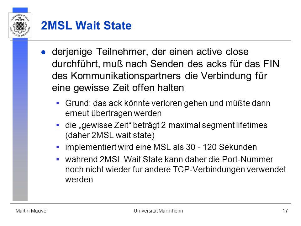 Martin MauveUniversität Mannheim17 2MSL Wait State derjenige Teilnehmer, der einen active close durchführt, muß nach Senden des acks für das FIN des Kommunikationspartners die Verbindung für eine gewisse Zeit offen halten Grund: das ack könnte verloren gehen und müßte dann erneut übertragen werden die gewisse Zeit beträgt 2 maximal segment lifetimes (daher 2MSL wait state) implementiert wird eine MSL als 30 - 120 Sekunden während 2MSL Wait State kann daher die Port-Nummer noch nicht wieder für andere TCP-Verbindungen verwendet werden