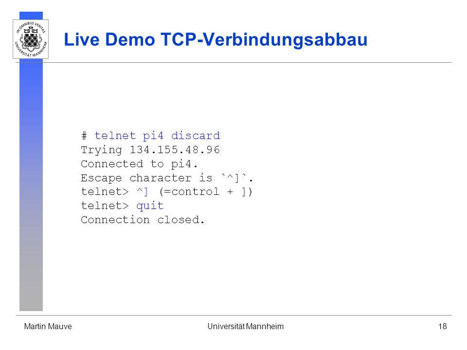 Martin MauveUniversität Mannheim18 Live Demo TCP-Verbindungsabbau # telnet pi4 discard Trying 134.155.48.96 Connected to pi4. Escape character is `^]`