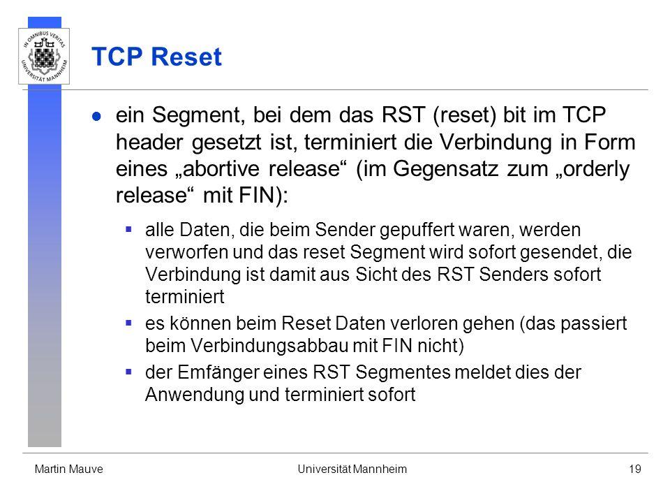 Martin MauveUniversität Mannheim19 TCP Reset ein Segment, bei dem das RST (reset) bit im TCP header gesetzt ist, terminiert die Verbindung in Form eines abortive release (im Gegensatz zum orderly release mit FIN): alle Daten, die beim Sender gepuffert waren, werden verworfen und das reset Segment wird sofort gesendet, die Verbindung ist damit aus Sicht des RST Senders sofort terminiert es können beim Reset Daten verloren gehen (das passiert beim Verbindungsabbau mit FIN nicht) der Emfänger eines RST Segmentes meldet dies der Anwendung und terminiert sofort
