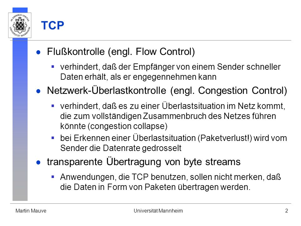 Martin MauveUniversität Mannheim2 TCP Flußkontrolle (engl. Flow Control) verhindert, daß der Empfänger von einem Sender schneller Daten erhält, als er