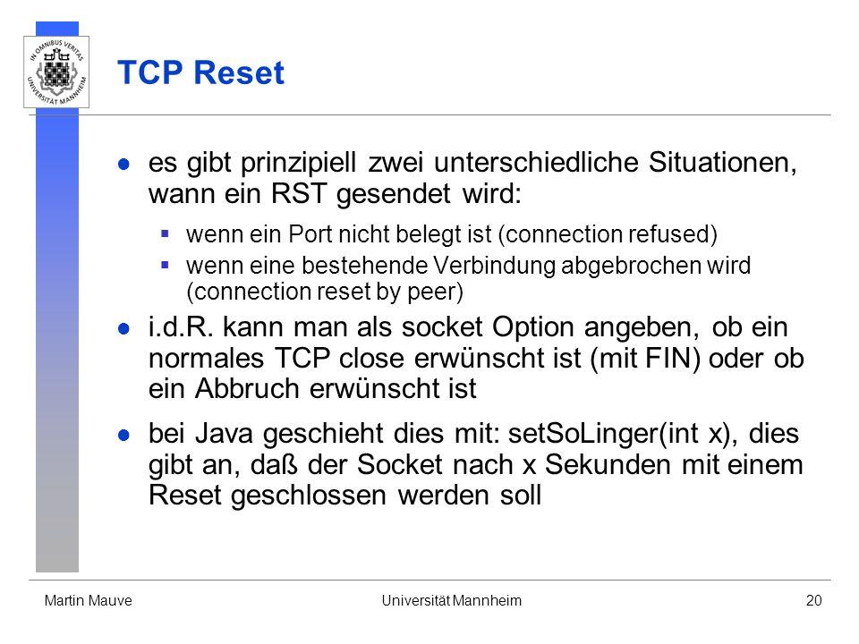 Martin MauveUniversität Mannheim20 TCP Reset es gibt prinzipiell zwei unterschiedliche Situationen, wann ein RST gesendet wird: wenn ein Port nicht belegt ist (connection refused) wenn eine bestehende Verbindung abgebrochen wird (connection reset by peer) i.d.R.