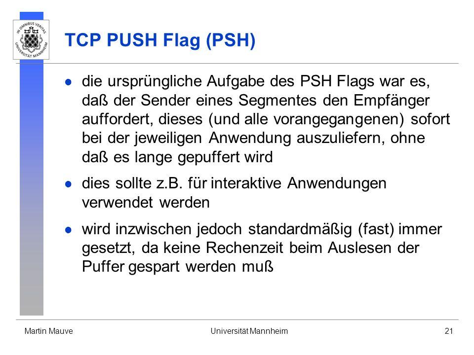 Martin MauveUniversität Mannheim21 TCP PUSH Flag (PSH) die ursprüngliche Aufgabe des PSH Flags war es, daß der Sender eines Segmentes den Empfänger auffordert, dieses (und alle vorangegangenen) sofort bei der jeweiligen Anwendung auszuliefern, ohne daß es lange gepuffert wird dies sollte z.B.