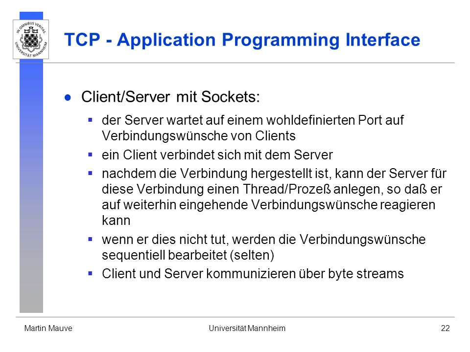 Martin MauveUniversität Mannheim22 TCP - Application Programming Interface Client/Server mit Sockets: der Server wartet auf einem wohldefinierten Port auf Verbindungswünsche von Clients ein Client verbindet sich mit dem Server nachdem die Verbindung hergestellt ist, kann der Server für diese Verbindung einen Thread/Prozeß anlegen, so daß er auf weiterhin eingehende Verbindungswünsche reagieren kann wenn er dies nicht tut, werden die Verbindungswünsche sequentiell bearbeitet (selten) Client und Server kommunizieren über byte streams