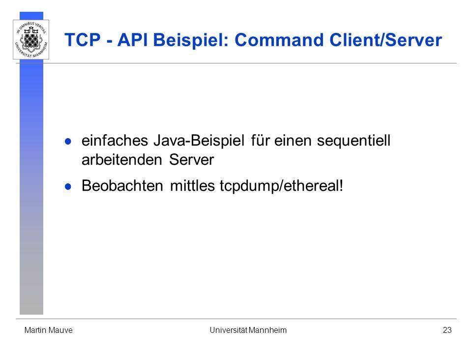 Martin MauveUniversität Mannheim23 TCP - API Beispiel: Command Client/Server einfaches Java-Beispiel für einen sequentiell arbeitenden Server Beobachten mittles tcpdump/ethereal!