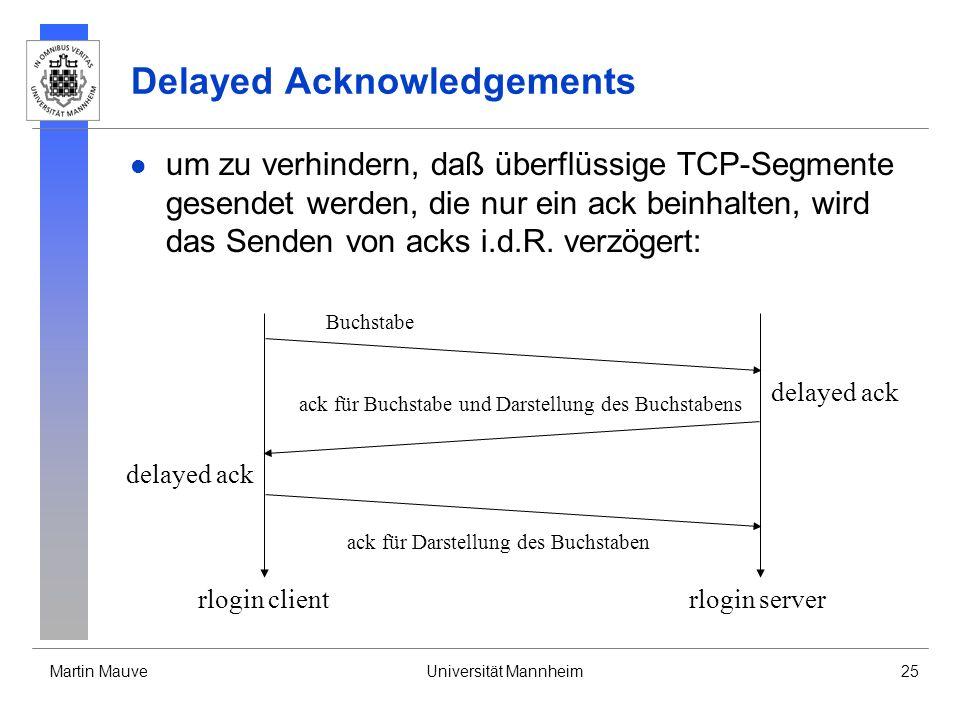 Martin MauveUniversität Mannheim25 Delayed Acknowledgements um zu verhindern, daß überflüssige TCP-Segmente gesendet werden, die nur ein ack beinhalten, wird das Senden von acks i.d.R.