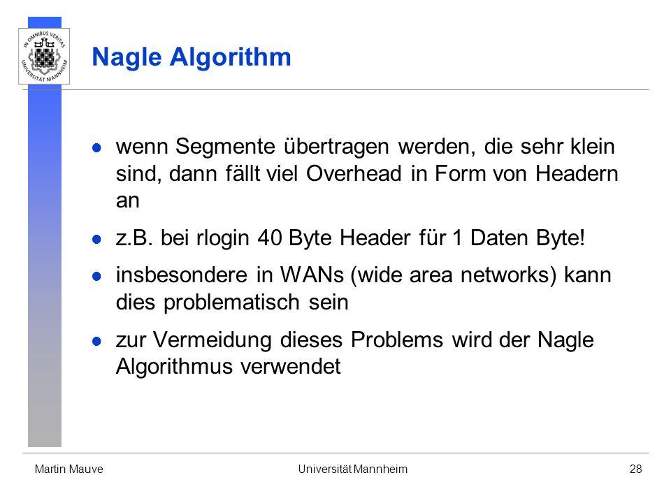 Martin MauveUniversität Mannheim28 Nagle Algorithm wenn Segmente übertragen werden, die sehr klein sind, dann fällt viel Overhead in Form von Headern